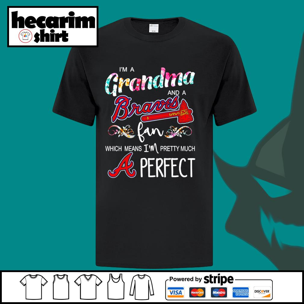 I'm a Grandma and a Atlanta Braves fan which means I'm pretty much perfect shirt