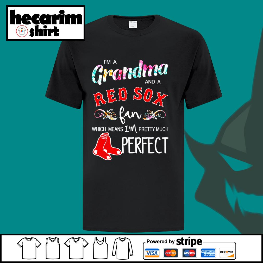 I'm a Grandma and a Boston Red Sox fan which means I'm pretty much perfect shirt