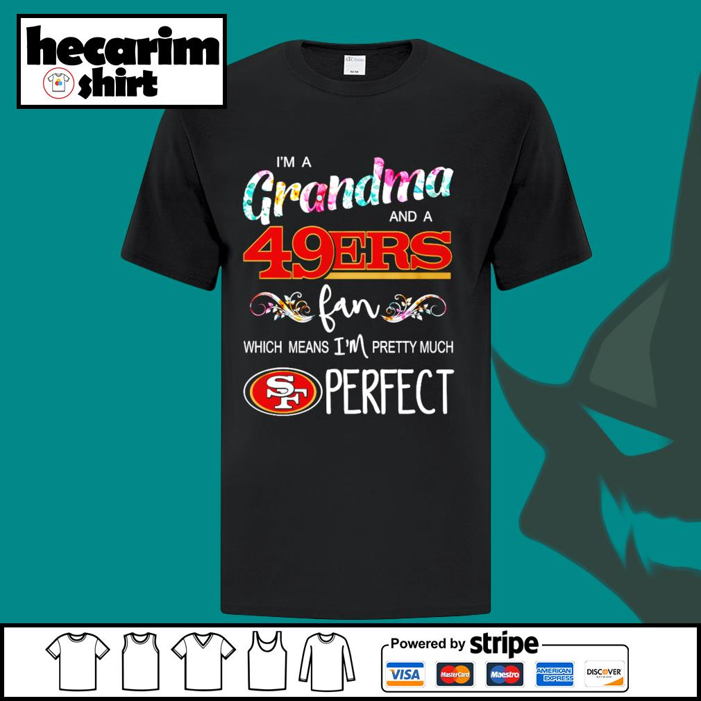 I'm a Grandma and a San Francisco 49ers fan which means I'm pretty much perfect shirt