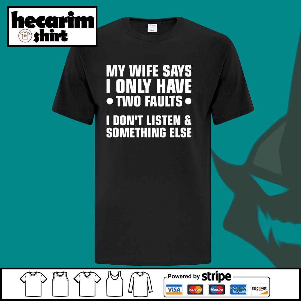 My wife says I only have two faults I don't listen and something else shirt