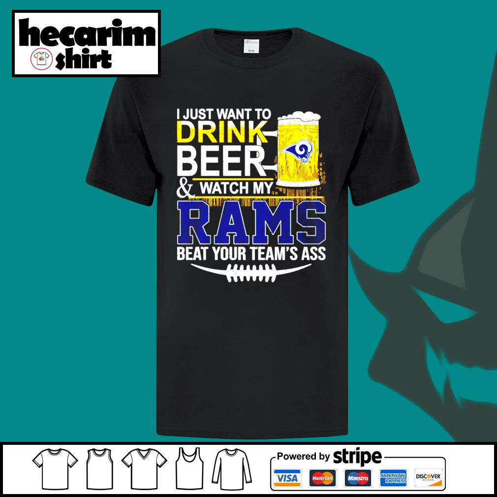 I just want to drink beer and watch my Los Angeles Rams beat your team's ass shirt